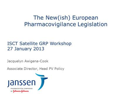The New(ish) European Pharmacovigilance Legislation Jacquelyn Awigena-Cook Associate Director, Head PV Policy ISCT Satellite GRP Workshop 27 January 2013.