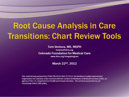 Root Cause Analysis in Care Transitions: Chart Review Tools Tom Ventura, MS, MSPH tventura@cfmc.org Colorado Foundation for Medical Care www.cfmc.org/integratingcare.