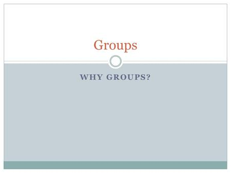 WHY GROUPS? Groups. Why have a class on groups? Why do you think I added a section on group counseling?