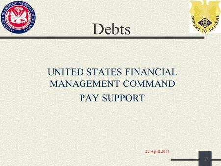 Debts UNITED STATES FINANCIAL MANAGEMENT COMMAND PAY SUPPORT 1 22 April 2014.