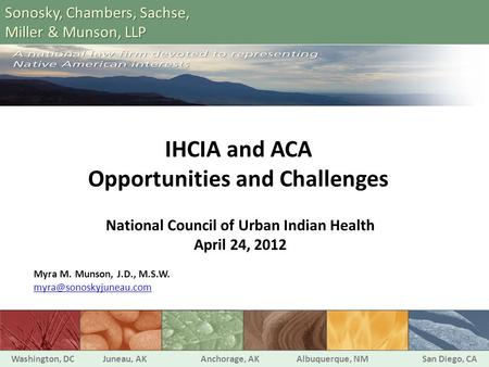 IHCIA and ACA Opportunities and Challenges National Council of Urban Indian Health April 24, 2012 Myra M. Munson, J.D., M.S.W. Washington,