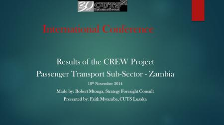 International Conference Results of the CREW Project Passenger Transport Sub-Sector - Zambia 18 th November 2014 Made by: Robert Mtonga, Strategy Foresight.