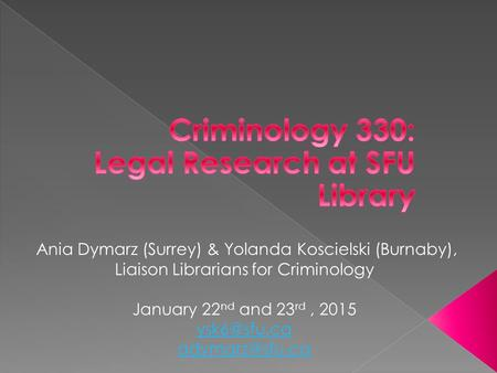 Ania Dymarz (Surrey) & Yolanda Koscielski (Burnaby), Liaison Librarians for Criminology January 22 nd and 23 rd, 2015