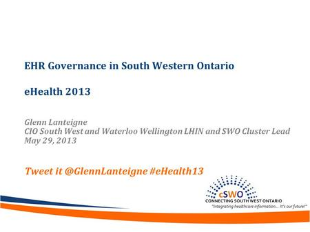 EHR Governance in South Western Ontario eHealth 2013 Glenn Lanteigne CIO South West and Waterloo Wellington LHIN and SWO Cluster Lead May 29, 2013 Tweet.