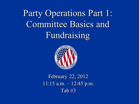 Party Operations Part 1: Committee Basics and Fundraising February 22, 2012 11:15 a.m. – 12:45 p.m. Tab #3.