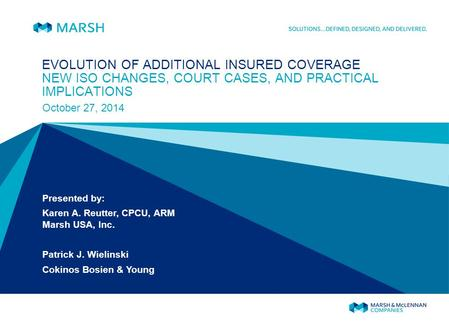 EVOLUTION OF ADDITIONAL INSURED COVERAGE NEW ISO CHANGES, COURT CASES, AND PRACTICAL IMPLICATIONS October 27, 2014 Presented by: Karen A. Reutter, CPCU,