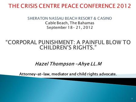 """CORPORAL PUNISHMENT: A PAINFUL BLOW TO CHILDREN'S RIGHTS."" Hazel Thompson –Ahye LL.M Attorney-at-law, mediator and child rights advocate. 1."