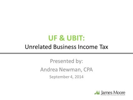 UF & UBIT: Unrelated Business Income Tax Presented by: Andrea Newman, CPA September 4, 2014.