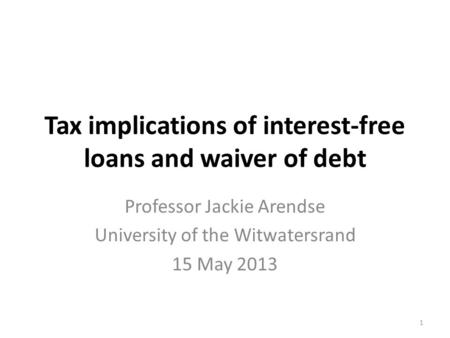 Tax implications of interest-free loans and waiver of debt Professor Jackie Arendse University of the Witwatersrand 15 May 2013 1.