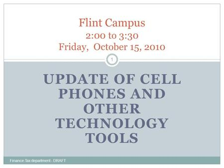 UPDATE OF CELL PHONES AND OTHER TECHNOLOGY TOOLS Finance-Tax department - DRAFT 1 Flint Campus 2:00 to 3:30 Friday, October 15, 2010.