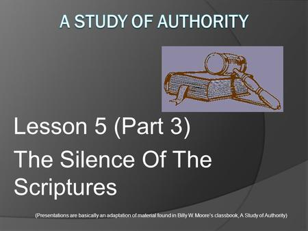 Lesson 5 (Part 3) The Silence Of The Scriptures (Presentations are basically an adaptation of material found in Billy W. Moore's classbook, A Study of.