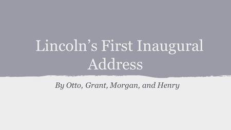 Lincoln's First Inaugural Address By Otto, Grant, Morgan, and Henry.