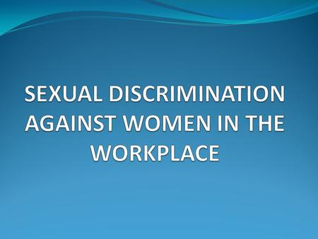 SEXUAL DISCRIMINATION AGAINST WOMEN IN THE WORKPLACE
