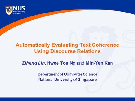 Automatically Evaluating Text Coherence Using Discourse Relations Ziheng Lin, Hwee Tou Ng and Min-Yen Kan Department of Computer Science National University.