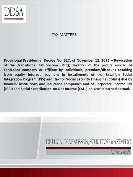 TAX MATTERS Provisional Presidential Decree No. 627, of November 12, 2013 – Revocation of the Transitional Tax System (RTT); taxation of the profits abroad.