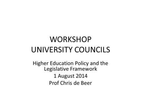 WORKSHOP UNIVERSITY COUNCILS Higher Education Policy and the Legislative Framework 1 August 2014 Prof Chris de Beer.