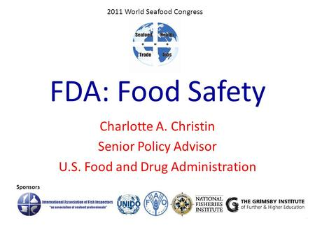 FDA: Food Safety Charlotte A. Christin Senior Policy Advisor U.S. Food and Drug Administration Sponsors 2011 World Seafood Congress.