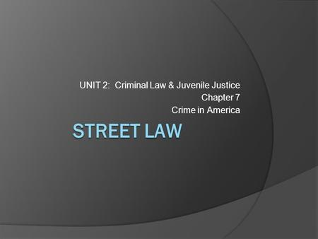 STREET LAW UNIT 2: Criminal Law & Juvenile Justice Chapter 7