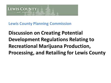Lewis County Planning Commission Discussion on Creating Potential Development Regulations Relating to Recreational Marijuana Production, Processing, and.