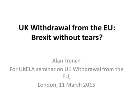 UK Withdrawal from the EU: Brexit without tears? Alan Trench For UKELA seminar on UK Withdrawal from the EU, London, 11 March 2015.