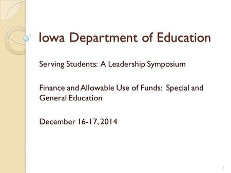 Iowa Department of Education Serving Students: A Leadership Symposium Finance and Allowable Use of Funds: Special and General Education December 16-17,