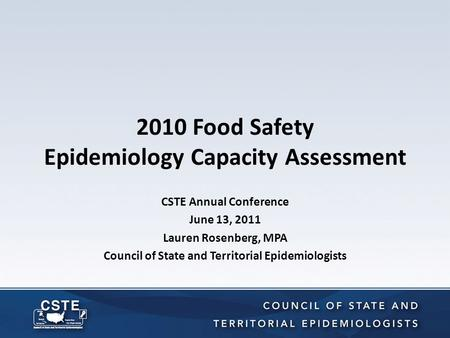 2010 Food Safety Epidemiology Capacity Assessment CSTE Annual Conference June 13, 2011 Lauren Rosenberg, MPA Council of State and Territorial Epidemiologists.