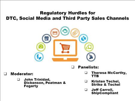 Regulatory Hurdles for DTC, Social Media and Third Party Sales Channels  Panelists:  Theresa McCarthy, TTB  Kristen Techel, Strike & Techel  Jeff Carroll,