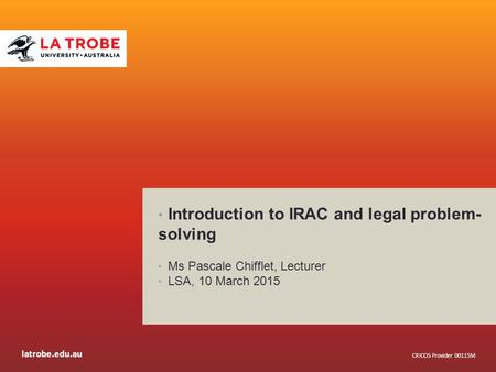Latrobe.edu.au CRICOS Provider 00115M Introduction to IRAC and legal problem- solving Ms Pascale Chifflet, Lecturer LSA, 10 March 2015.