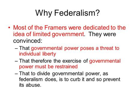Why Federalism? Most of the Framers were dedicated to the idea of limited government. They were convinced: That governmental power poses a threat to individual.