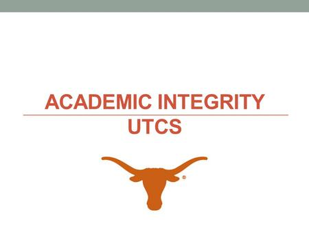 ACADEMIC INTEGRITY UTCS. Why it's important UTCS is a renowned department We are committed to preserving the reputation of your degree. It means a lot.