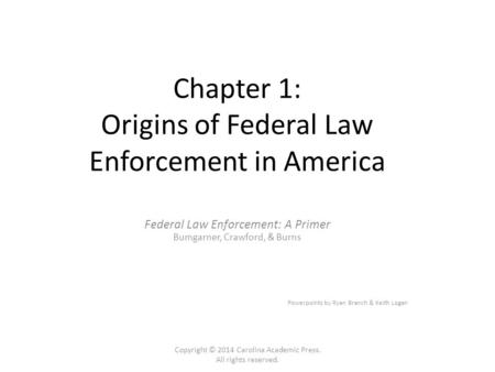 Chapter 1: Origins of Federal Law Enforcement in America Federal Law Enforcement: A Primer Bumgarner, Crawford, & Burns Powerpoints by Ryan Branch & Keith.