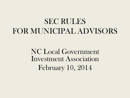 SEC RULES FOR MUNICIPAL ADVISORS NC Local Government Investment Association February 10, 2014.