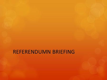 REFERENDUMN BRIEFING. REFERENDA PROCESS A Referendum is a direct vote in which the entire electorate is invited to accept or reject a particular proposal.