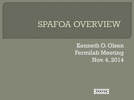 "Kenneth O. Olsen Fermilab Meeting Nov. 4, 2014. ""The SPAFOA provides a network for its members with business interests on US Government funded accelerator."