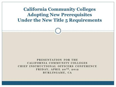 California Community Colleges Adopting New Prerequisites Under the New Title 5 Requirements PRESENTATION FOR THE CALIFORNIA COMMUNITY COLLEGES CHIEF INSTRUCTIONAL.