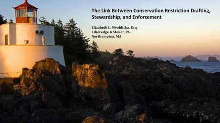 The Link Between Conservation Restriction Drafting, Stewardship, and Enforcement Elizabeth L. Wroblicka, Esq. Etheredge & Steuer, P.C. Northampton, MA.