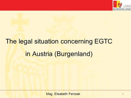 Mag. Elisabeth Fercsak 1 The legal situation concerning EGTC in Austria (Burgenland)