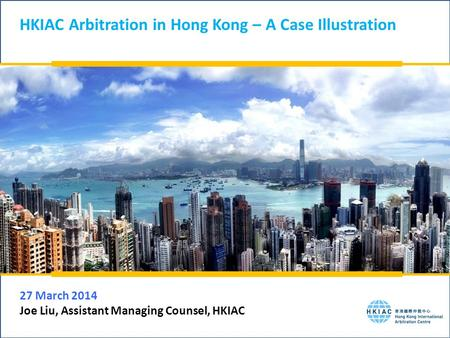 HKIAC Arbitration in Hong Kong – A Case Illustration 27 March 2014 Joe Liu, Assistant Managing Counsel, HKIAC.