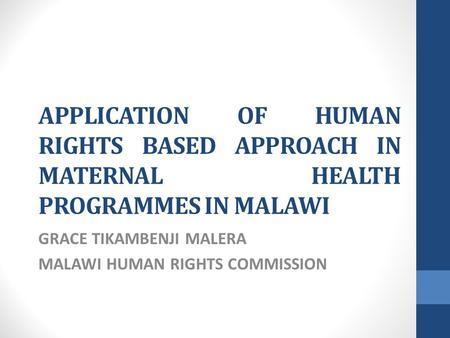 APPLICATION OF HUMAN RIGHTS BASED APPROACH IN MATERNAL HEALTH PROGRAMMES IN MALAWI GRACE TIKAMBENJI MALERA MALAWI HUMAN RIGHTS COMMISSION.