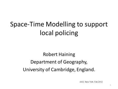 Space-Time Modelling to support local policing Robert Haining Department of Geography, University of Cambridge, England. AAG; New York; Feb 2012 1.