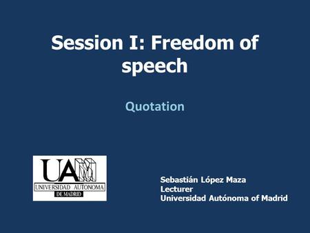 Quotation Sebastián López Maza Lecturer Universidad Autónoma of Madrid Session I: Freedom of speech.