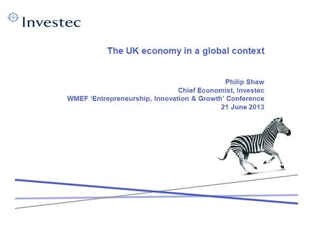 The UK economy in a global context Philip Shaw Chief Economist, Investec WMEF 'Entrepreneurship, Innovation & Growth' Conference 21 June 2013.