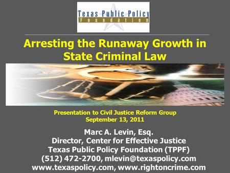 Arresting the Runaway Growth in State Criminal Law Marc A. Levin, Esq. Director, Center for Effective Justice Texas Public Policy Foundation (TPPF) (512)
