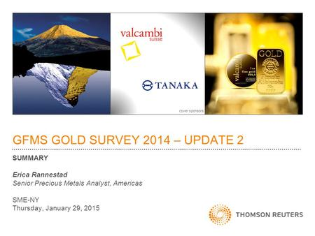 GFMS GOLD SURVEY 2014 – UPDATE 2 SUMMARY Erica Rannestad Senior Precious Metals Analyst, Americas SME-NY Thursday, January 29, 2015 cover sponsors.