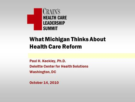 What Michigan Thinks About Health Care Reform Paul H. Keckley, Ph.D. Deloitte Center for Health Solutions Washington, DC October 14, 2010.