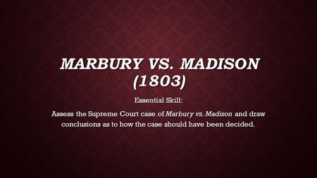 MARBURY VS. MADISON (1803) Essential Skill: Assess the Supreme Court case of Marbury vs. Madison and draw conclusions as to how the case should have been.