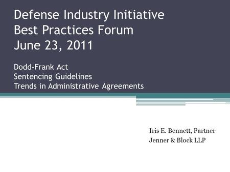 Defense Industry Initiative Best Practices Forum June 23, 2011 Dodd-Frank Act Sentencing Guidelines Trends in Administrative Agreements Iris E. Bennett,
