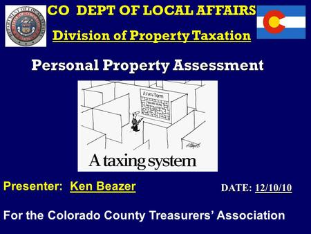 Personal Property Assessment CO DEPT OF LOCAL AFFAIRS Division of Property Taxation Presenter: Ken Beazer For the Colorado County Treasurers' Association.