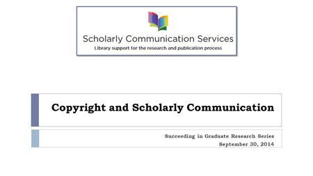 Copyright and Scholarly Communication Succeeding in Graduate Research Series September 30, 2014.