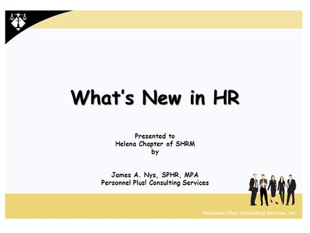 What's New in HR Presented to Helena Chapter of SHRM by James A. Nys, SPHR, MPA Personnel Plus! Consulting Services.